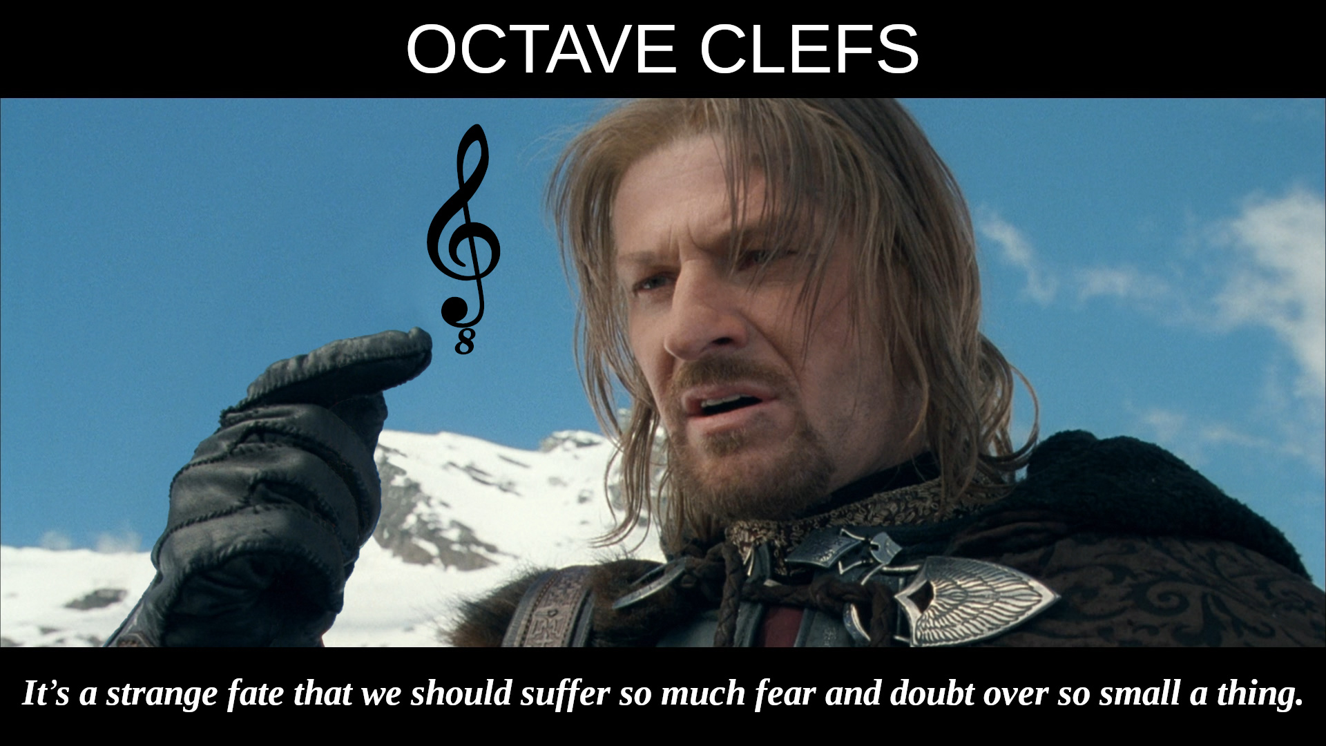 OCTAVE CLEFS: It's a strange fate that we should suffer so much fear and doubt over so small a thing. – Boromir